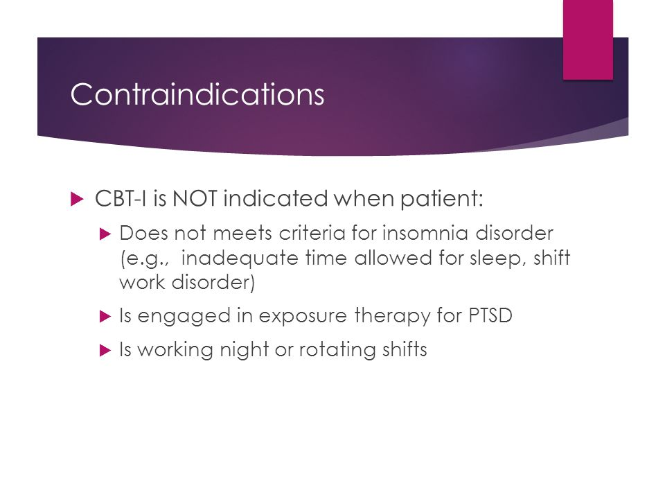 Contraindications  CBT-I is NOT indicated when patient:  Does not meets criteria for insomnia disorder (e.g., inadequate time allowed for sleep, shi