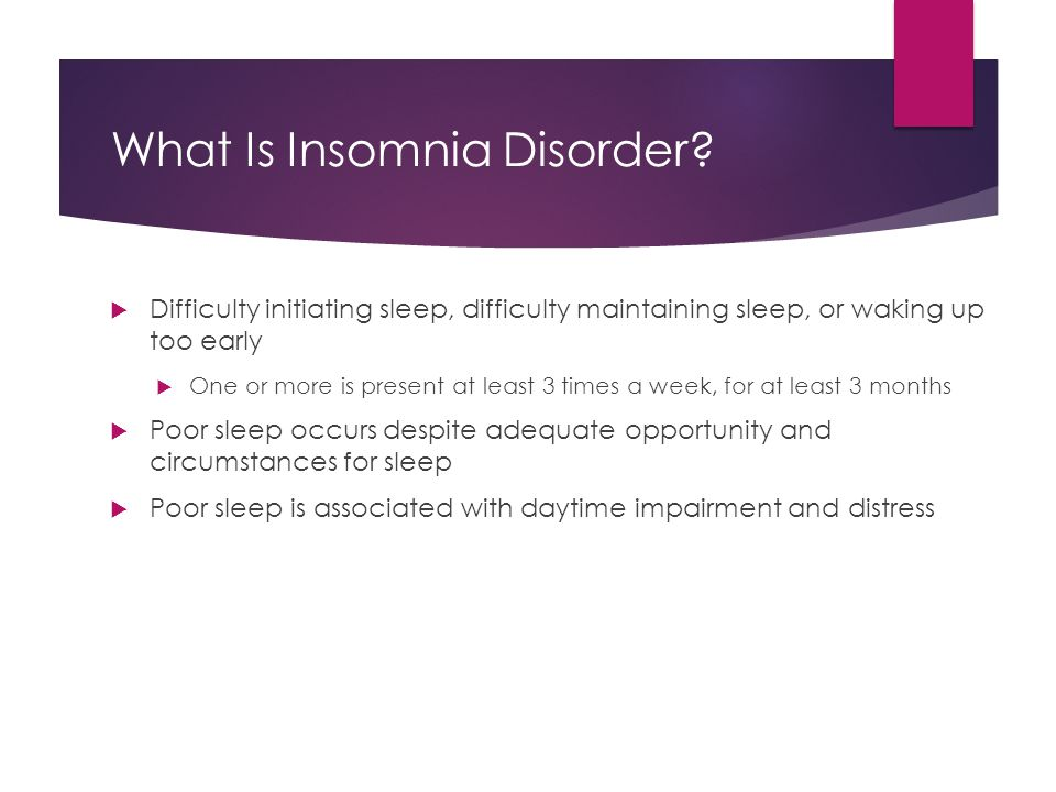 What Is Insomnia Disorder?  Difficulty initiating sleep, difficulty maintaining sleep, or waking up too early  One or more is present at least 3 tim