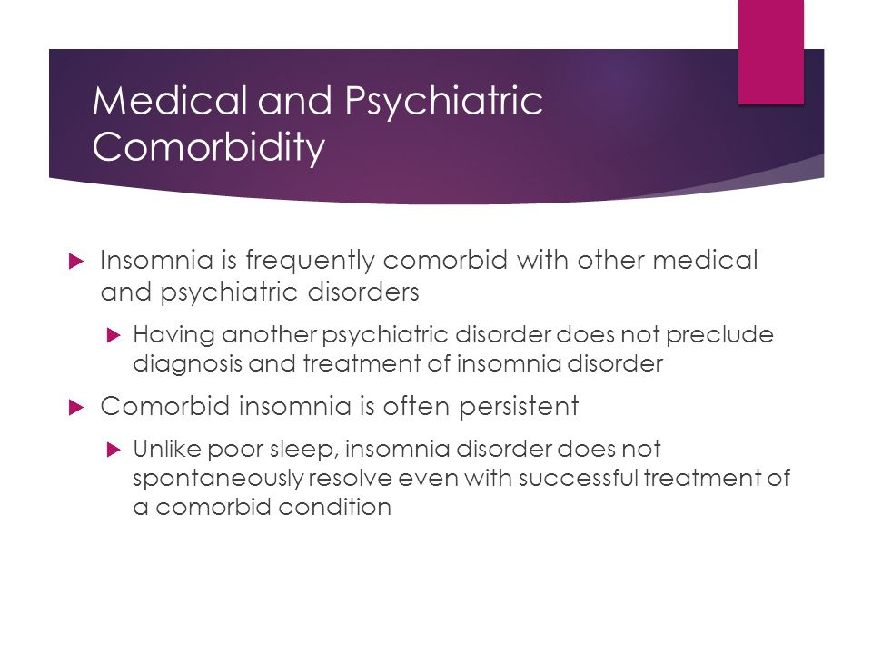 Medical and Psychiatric Comorbidity  Insomnia is frequently comorbid with other medical and psychiatric disorders  Having another psychiatric disord