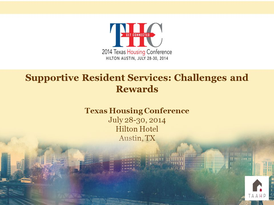 Supportive Resident Services: Challenges and Rewards Texas Housing Conference July 28-30, 2014 Hilton Hotel Austin, TX