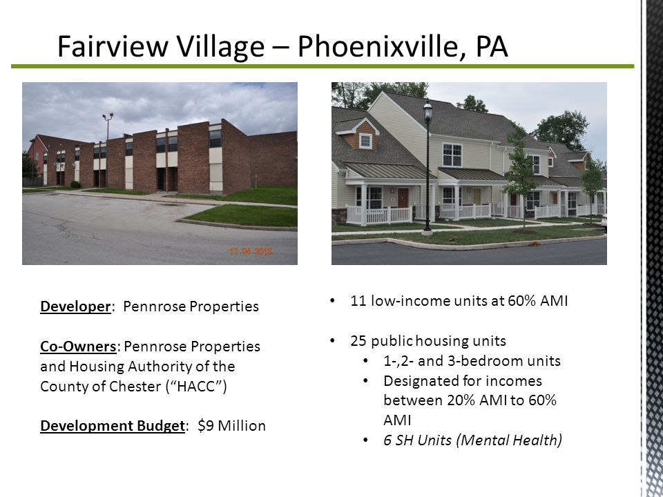 Fairview Village – Phoenixville, PA 11 low-income units at 60% AMI 25 public housing units 1-,2- and 3-bedroom units Designated for incomes between 20% AMI to 60% AMI 6 SH Units (Mental Health) Developer: Pennrose Properties Co-Owners: Pennrose Properties and Housing Authority of the County of Chester ( HACC ) Development Budget: $9 Million