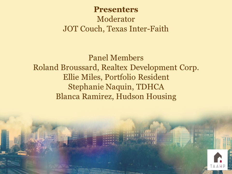 Presenters Moderator JOT Couch, Texas Inter-Faith Panel Members Roland Broussard, Realtex Development Corp.