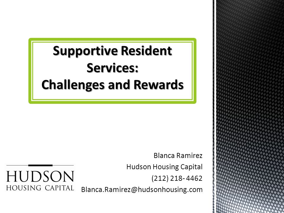 Blanca Ramirez Hudson Housing Capital (212) 218- 4462 Blanca.Ramirez@hudsonhousing.com Supportive Resident Services: Challenges and Rewards