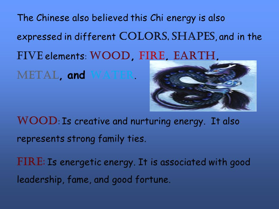 The Chinese also believed this Chi energy is also expressed in different colors, shapes, and in the five elements : wood, fire, earth, metal, and water.