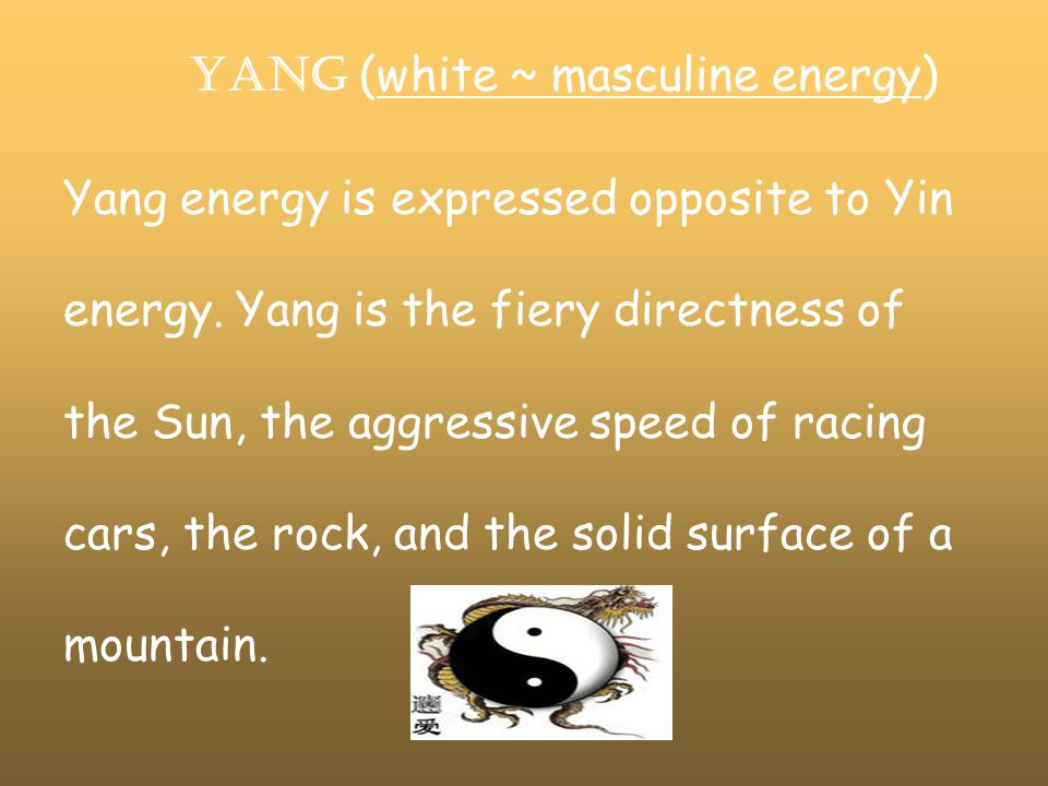 YANG (white ~ masculine energy) Yang energy is expressed opposite to Yin energy.