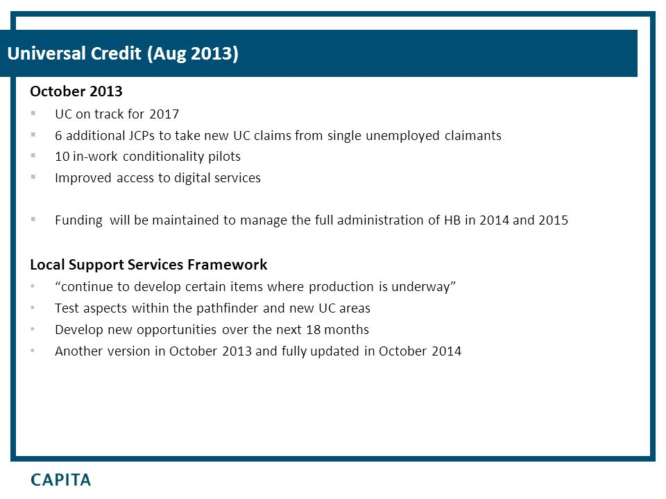 Universal Credit (Aug 2013) October 2013  UC on track for 2017  6 additional JCPs to take new UC claims from single unemployed claimants  10 in-wor