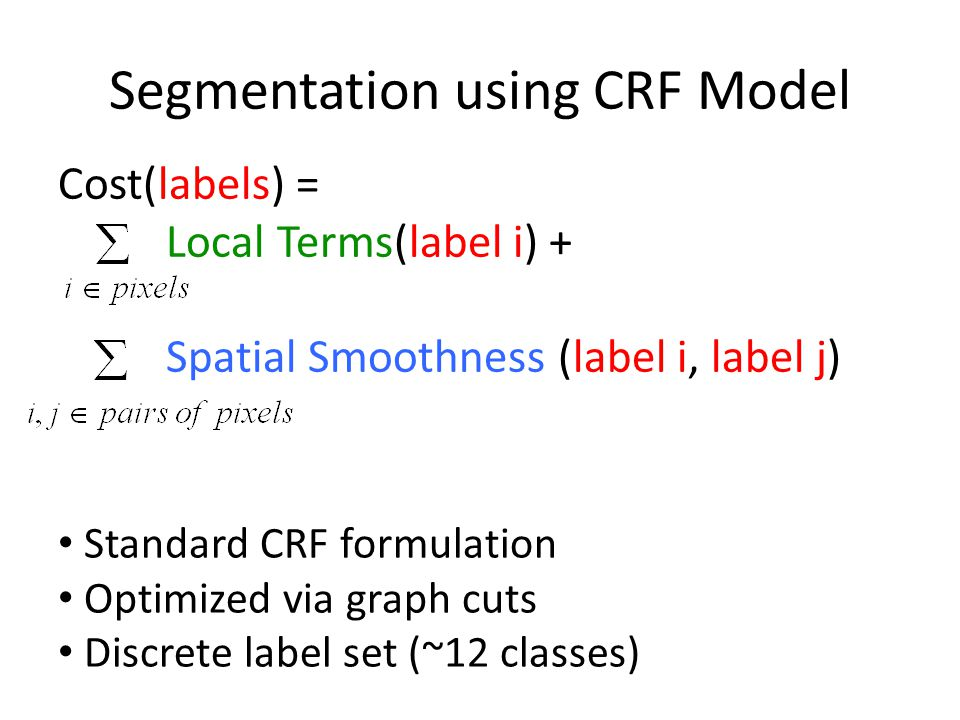 Segmentation using CRF Model Cost(labels) = Local Terms(label i) + Spatial Smoothness (label i, label j) Standard CRF formulation Optimized via graph cuts Discrete label set (~12 classes)
