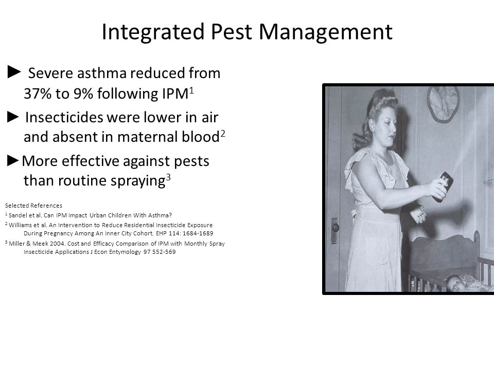 Integrated Pest Management ► Severe asthma reduced from 37% to 9% following IPM 1 ► Insecticides were lower in air and absent in maternal blood 2 ► More effective against pests than routine spraying 3 Selected References 1 Sandel et al.
