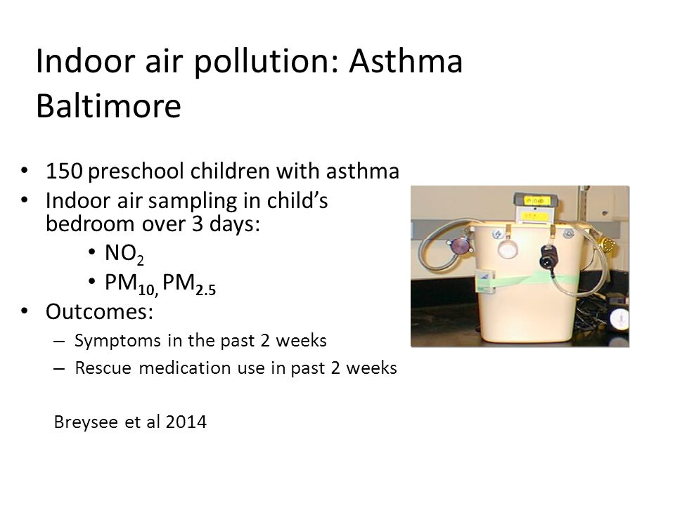 150 preschool children with asthma Indoor air sampling in child's bedroom over 3 days: NO 2 PM 10, PM 2.5 Outcomes: – Symptoms in the past 2 weeks – Rescue medication use in past 2 weeks Breysee et al 2014 Indoor air pollution: Asthma Baltimore Baltimore Indoor Environmental Study of Asthma in Kids