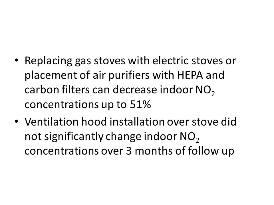 Replacing gas stoves with electric stoves or placement of air purifiers with HEPA and carbon filters can decrease indoor NO 2 concentrations up to 51% Ventilation hood installation over stove did not significantly change indoor NO 2 concentrations over 3 months of follow up