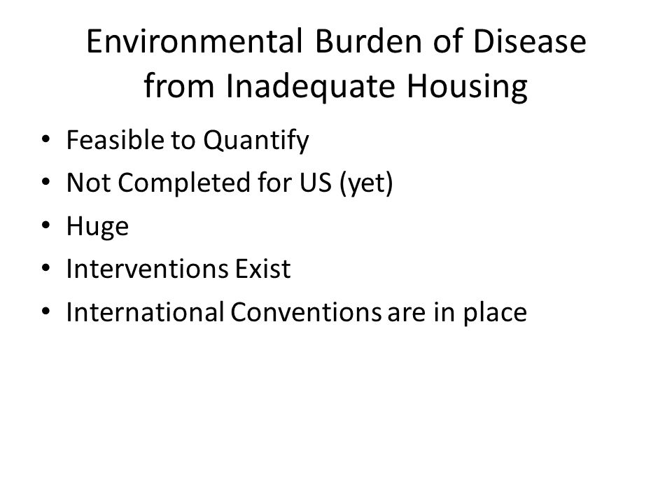Environmental Burden of Disease from Inadequate Housing Feasible to Quantify Not Completed for US (yet) Huge Interventions Exist International Conventions are in place
