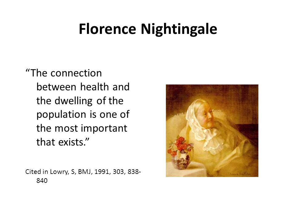 Florence Nightingale The connection between health and the dwelling of the population is one of the most important that exists. Cited in Lowry, S, BMJ, 1991, 303, 838- 840