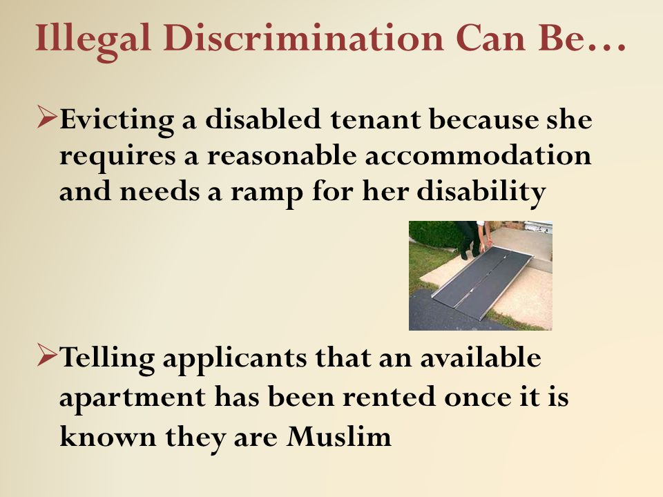 Illegal Discrimination Can Be…  Evicting a disabled tenant because she requires a reasonable accommodation and needs a ramp for her disability  Tell