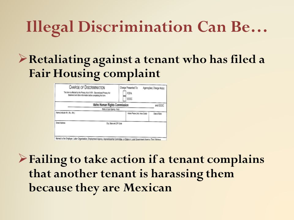 Illegal Discrimination Can Be…  Retaliating against a tenant who has filed a Fair Housing complaint  Failing to take action if a tenant complains th