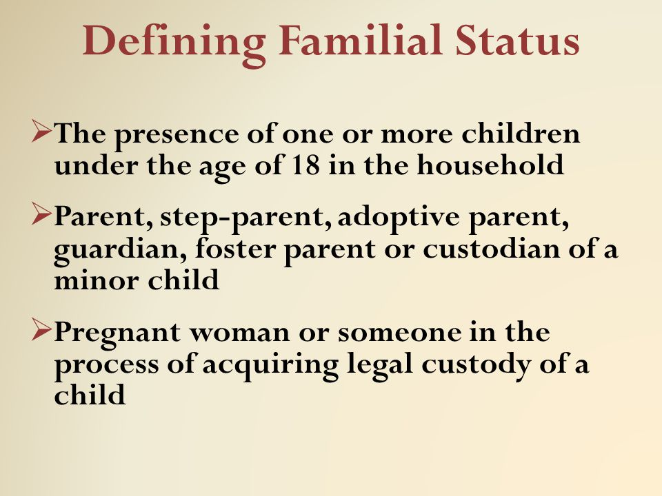 Defining Familial Status  The presence of one or more children under the age of 18 in the household  Parent, step-parent, adoptive parent, guardian,