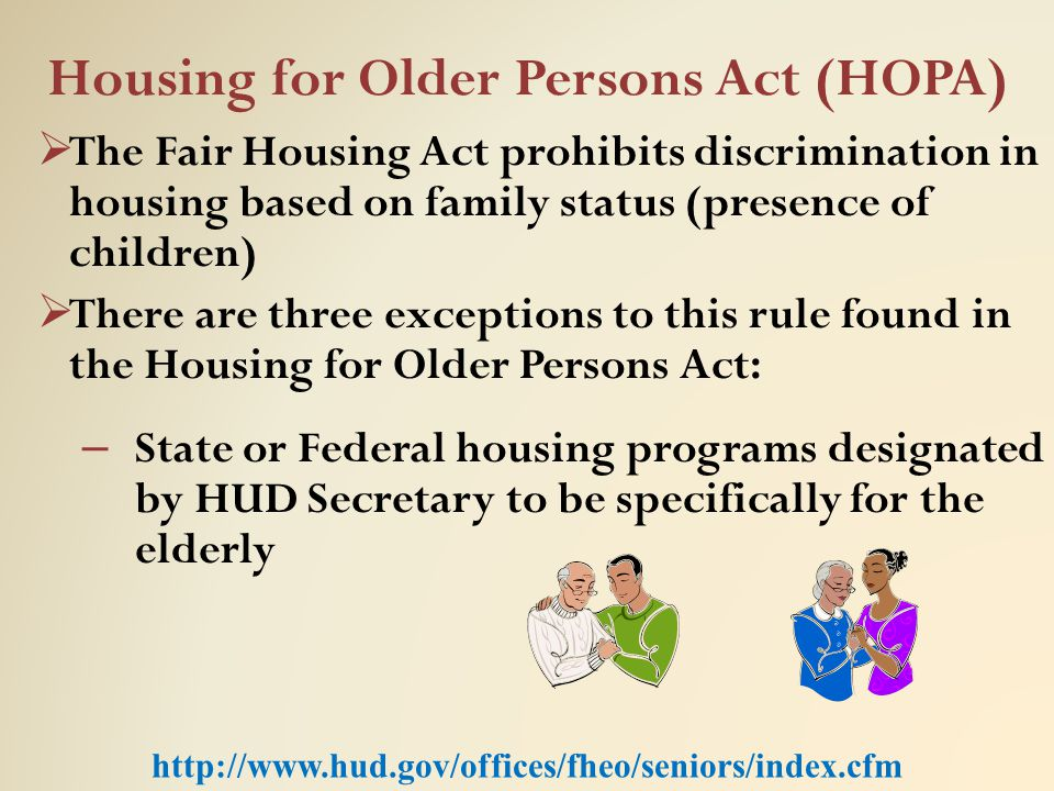 Housing for Older Persons Act (HOPA)  The Fair Housing Act prohibits discrimination in housing based on family status (presence of children)  There