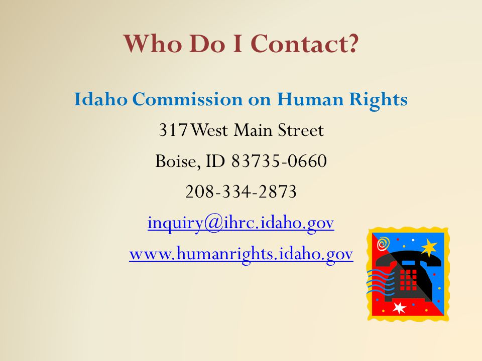 Who Do I Contact? Idaho Commission on Human Rights 317 West Main Street Boise, ID 83735-0660 208-334-2873 inquiry@ihrc.idaho.gov www.humanrights.idaho