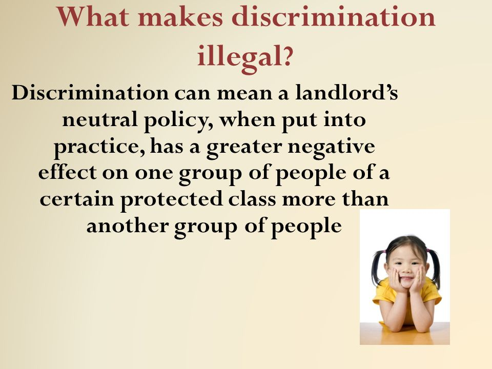 What makes discrimination illegal ? Discrimination can mean a landlord's neutral policy, when put into practice, has a greater negative effect on one