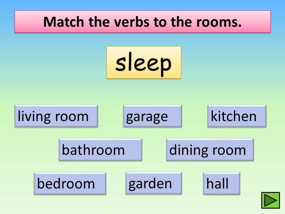 Match the verbs to the rooms. sleep living room dining room kitchen bathroom bedroom hall garage garden