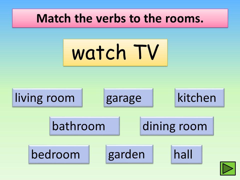 Match the verbs to the rooms. watch TV living room dining room kitchen bathroom bedroom hall garage garden