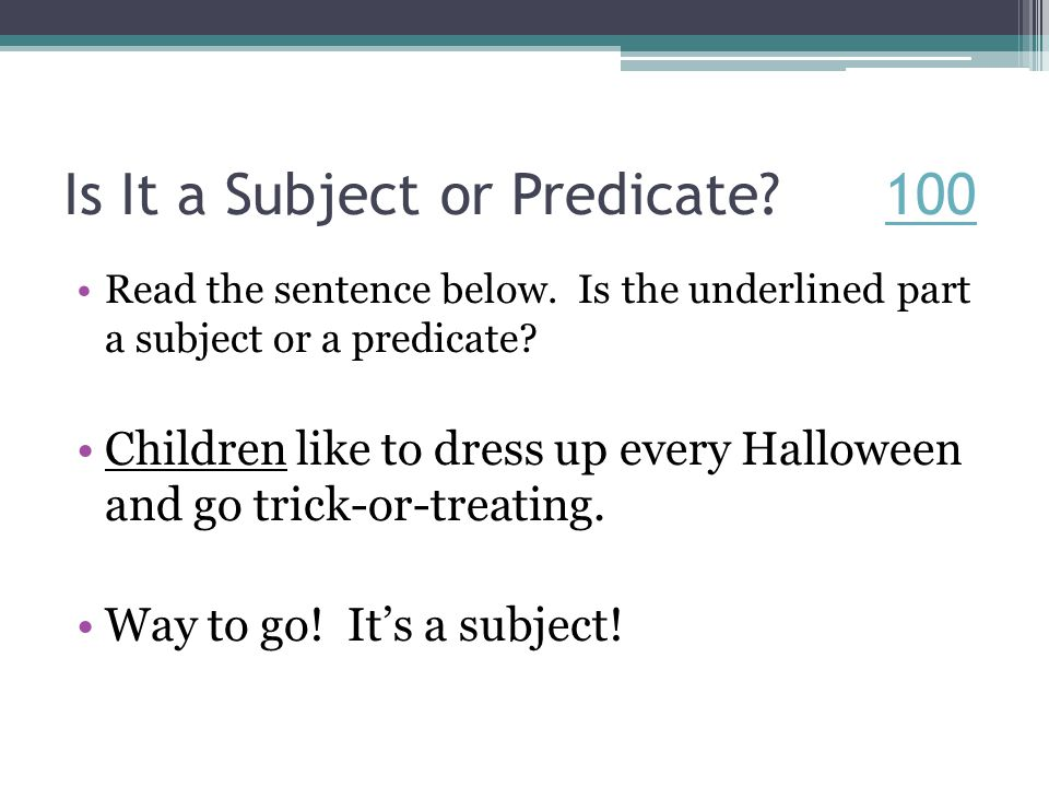 Is It a Subject or Predicate. 100100 Read the sentence below.