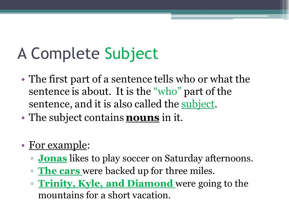 A Complete Subject The first part of a sentence tells who or what the sentence is about.