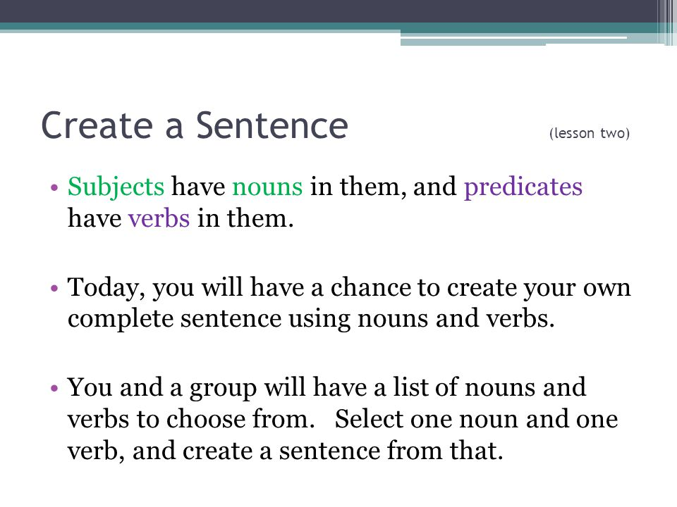 Create a Sentence (lesson two) Subjects have nouns in them, and predicates have verbs in them.