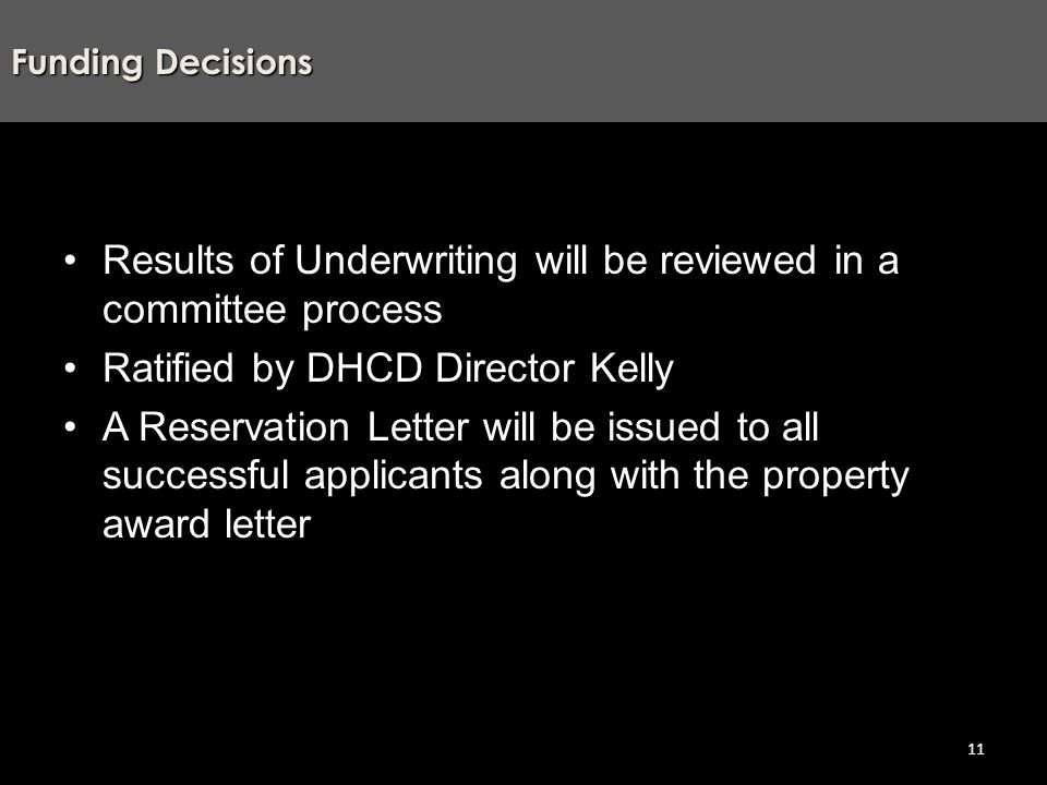 Results of Underwriting will be reviewed in a committee process Ratified by DHCD Director Kelly A Reservation Letter will be issued to all successful applicants along with the property award letter Funding Decisions 11