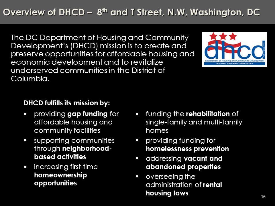 Agenda – Scattered Sites - Trinidad, NE, Washington, DC 16 Overview of DHCD – 8 th and T Street, N.W, Washington, DC The DC Department of Housing and Community Development's (DHCD) mission is to create and preserve opportunities for affordable housing and economic development and to revitalize underserved communities in the District of Columbia.