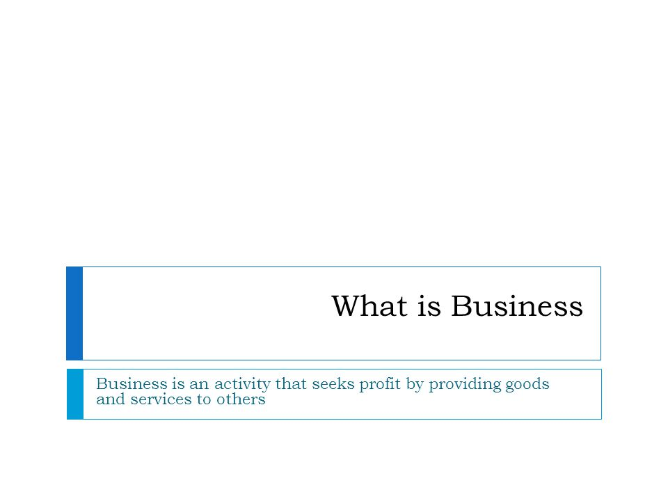 What is Business Business is an activity that seeks profit by providing goods and services to others