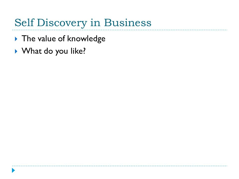 Self Discovery in Business  The value of knowledge  What do you like?