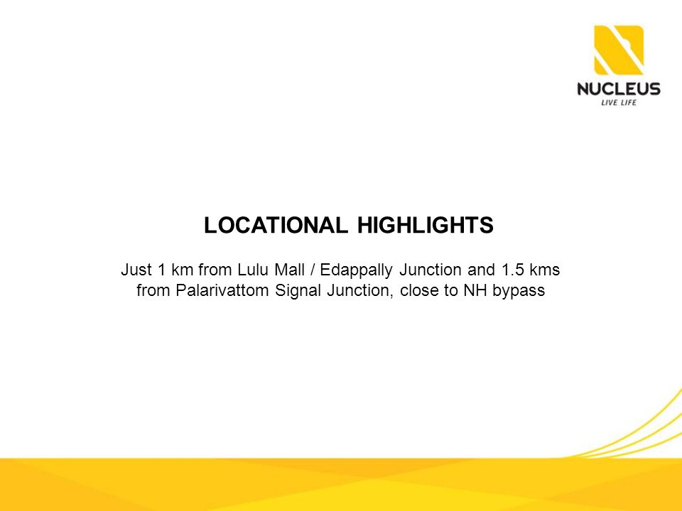 LOCATIONAL HIGHLIGHTS Just 1 km from Lulu Mall / Edappally Junction and 1.5 kms from Palarivattom Signal Junction, close to NH bypass