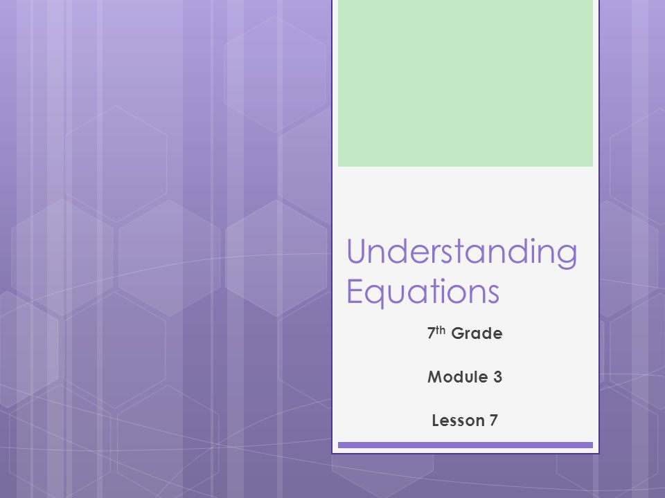 Understanding Equations 7 th Grade Module 3 Lesson 7