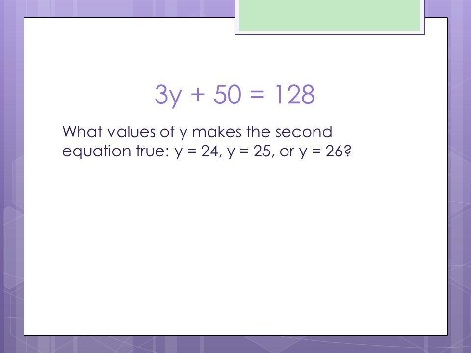 3y + 50 = 128 What values of y makes the second equation true: y = 24, y = 25, or y = 26?