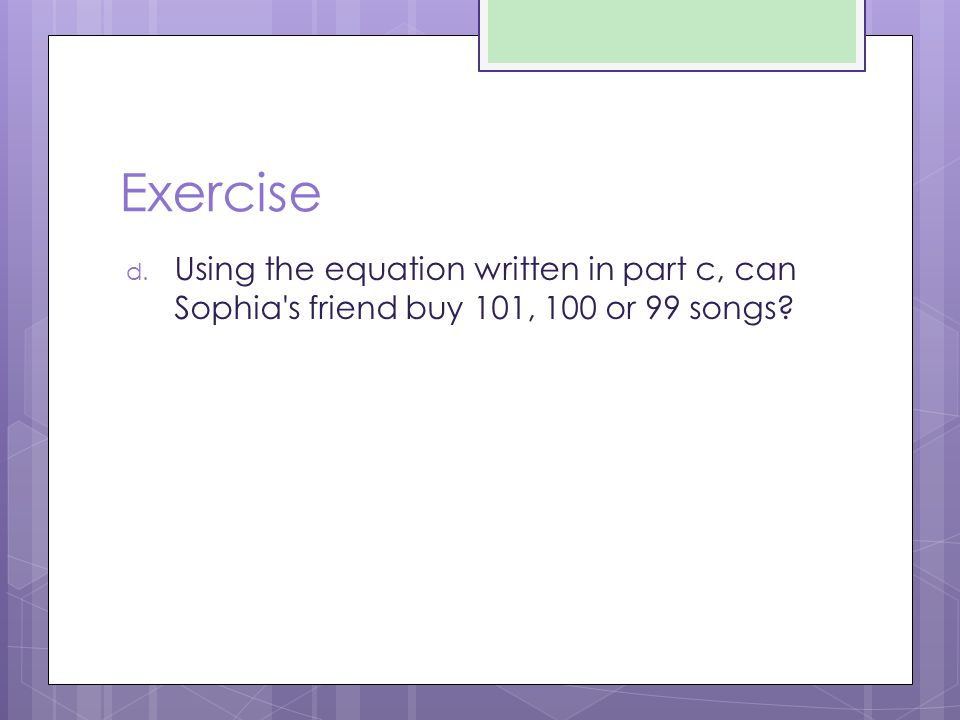 Exercise d. Using the equation written in part c, can Sophia's friend buy 101, 100 or 99 songs?