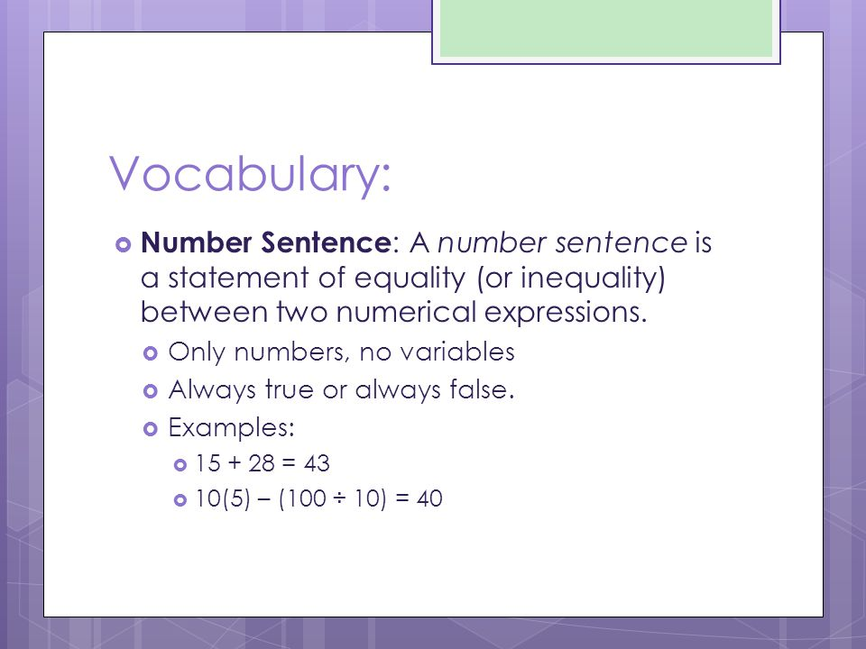 Vocabulary:  Number Sentence : A number sentence is a statement of equality (or inequality) between two numerical expressions.  Only numbers, no var