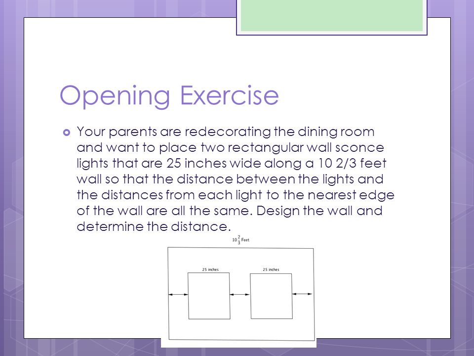 Opening Exercise  Your parents are redecorating the dining room and want to place two rectangular wall sconce lights that are 25 inches wide along a