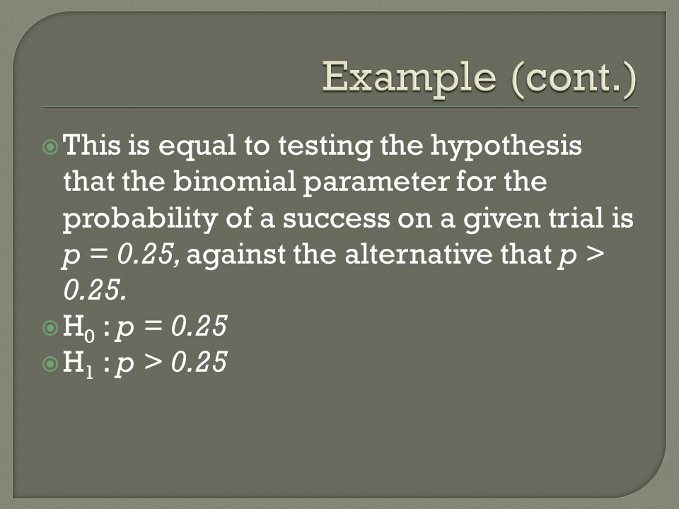  This is equal to testing the hypothesis that the binomial parameter for the probability of a success on a given trial is p = 0.25, against the alternative that p > 0.25.