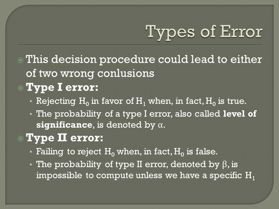  This decision procedure could lead to either of two wrong conlusions  Type I error: Rejecting H 0 in favor of H 1 when, in fact, H 0 is true.