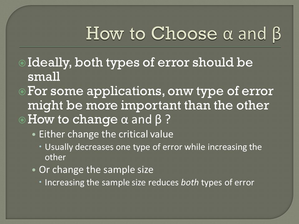  Ideally, both types of error should be small  For some applications, onw type of error might be more important than the other  How to change α and β .