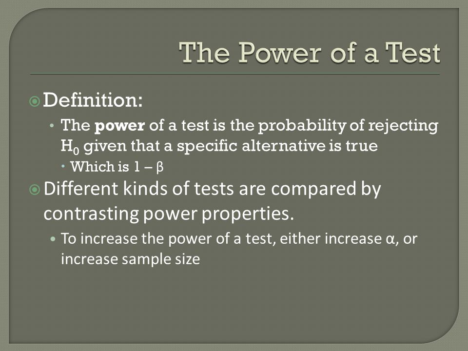  Definition: The power of a test is the probability of rejecting H 0 given that a specific alternative is true  Which is 1 – β  Different kinds of tests are compared by contrasting power properties.