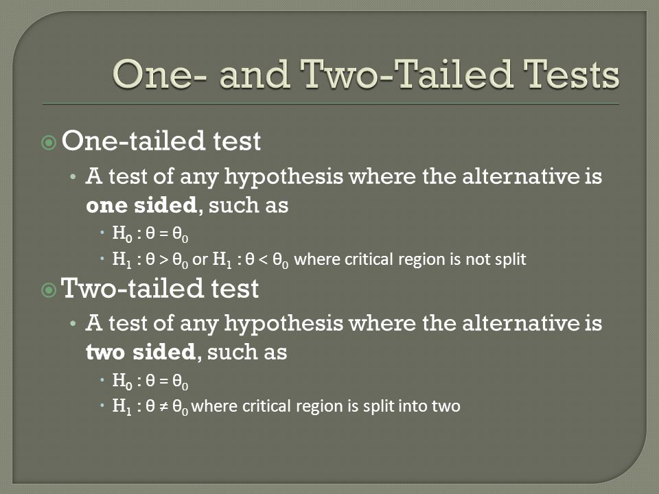  One-tailed test A test of any hypothesis where the alternative is one sided, such as  H 0 : θ = θ 0  H 1 : θ > θ 0 or H 1 : θ < θ 0 where critical region is not split  Two-tailed test A test of any hypothesis where the alternative is two sided, such as  H 0 : θ = θ 0  H 1 : θ ≠ θ 0 where critical region is split into two