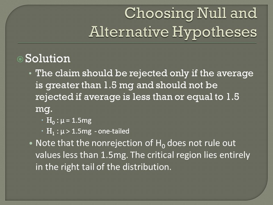  Solution The claim should be rejected only if the average is greater than 1.5 mg and should not be rejected if average is less than or equal to 1.5 mg.