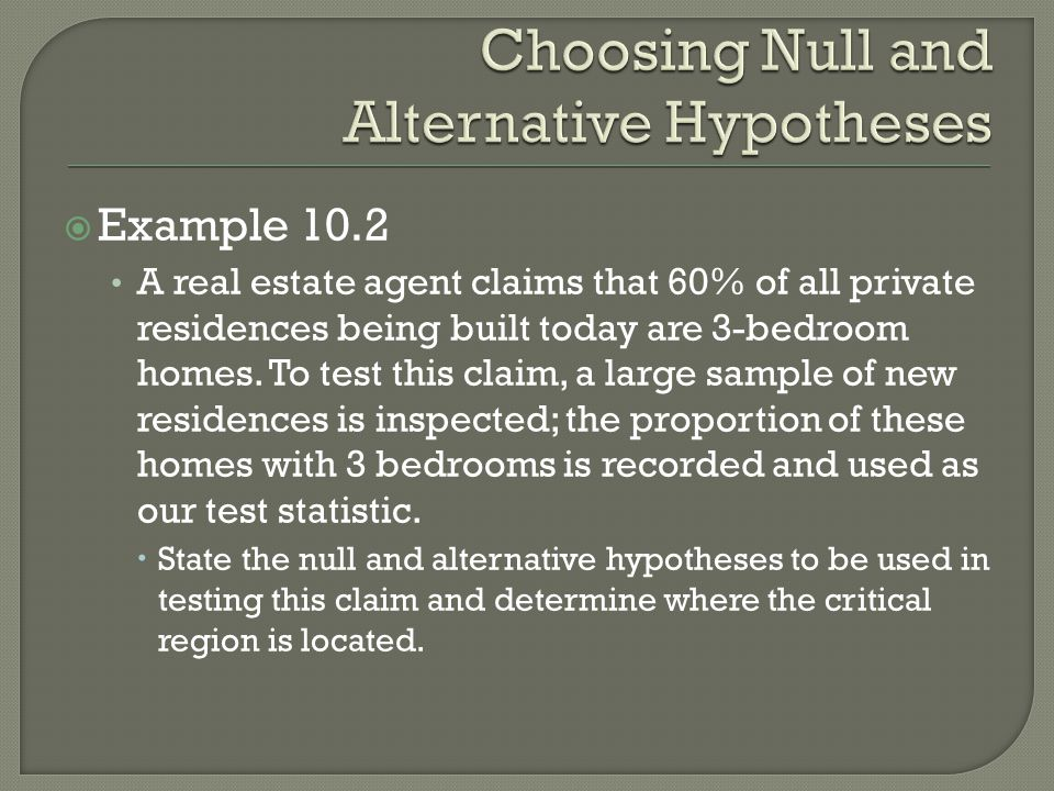  Example 10.2 A real estate agent claims that 60% of all private residences being built today are 3-bedroom homes.