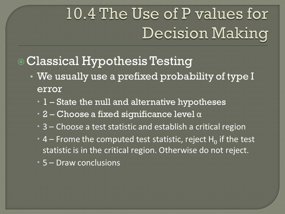  Classical Hypothesis Testing We usually use a prefixed probability of type I error  1 – State the null and alternative hypotheses  2 – Choose a fixed significance level α  3 – Choose a test statistic and establish a critical region  4 – Frome the computed test statistic, reject H 0 if the test statistic is in the critical region.