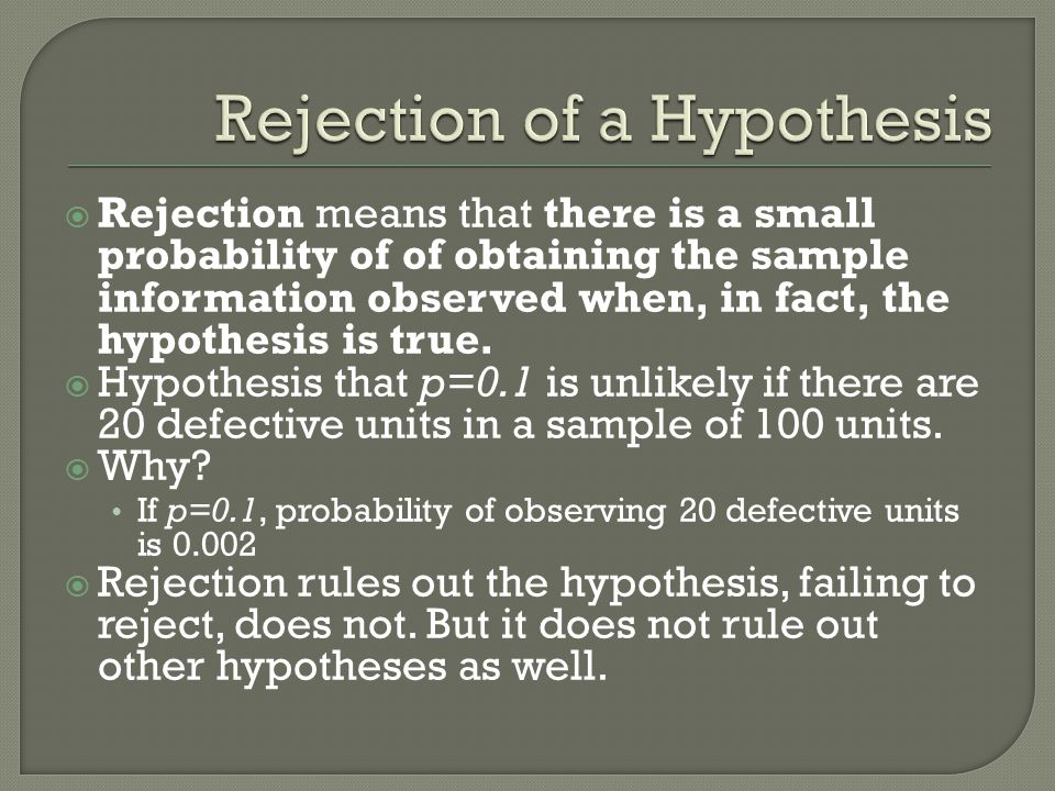  Rejection means that there is a small probability of of obtaining the sample information observed when, in fact, the hypothesis is true.
