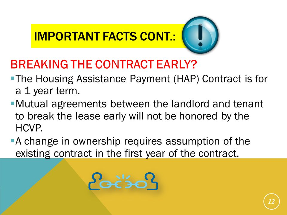 IMPORTANT FACTS CONT.: BREAKING THE CONTRACT EARLY?  The Housing Assistance Payment (HAP) Contract is for a 1 year term.  Mutual agreements between