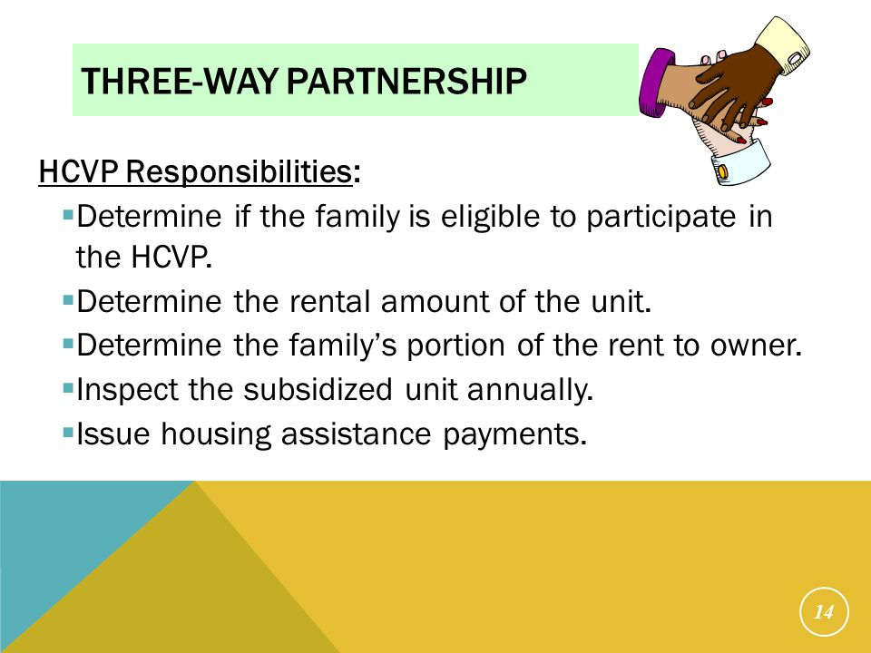 THREE-WAY PARTNERSHIP HCVP Responsibilities:  Determine if the family is eligible to participate in the HCVP.  Determine the rental amount of the un