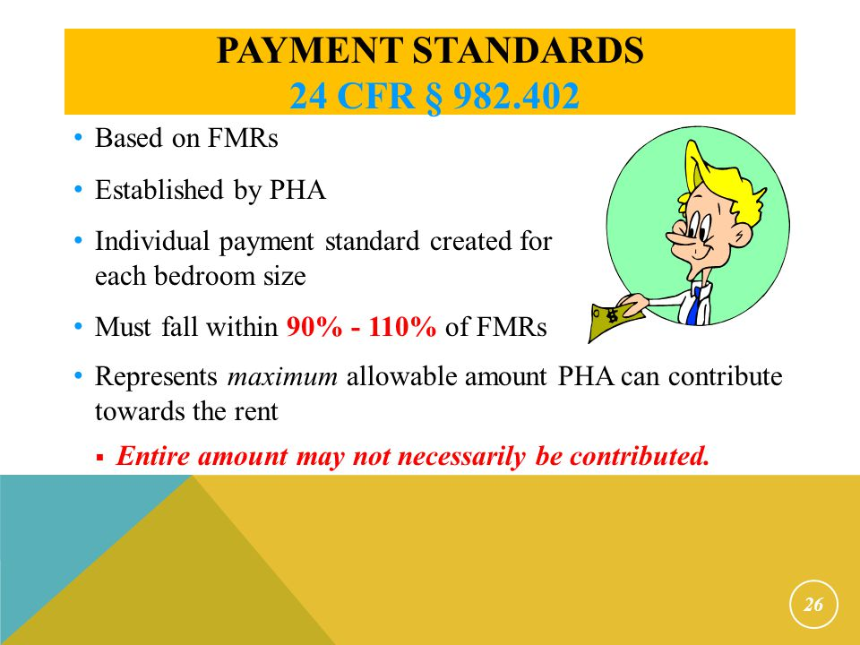 PAYMENT STANDARDS 24 CFR § 982.402 26 Represents maximum allowable amount PHA can contribute towards the rent  Entire amount may not necessarily be c