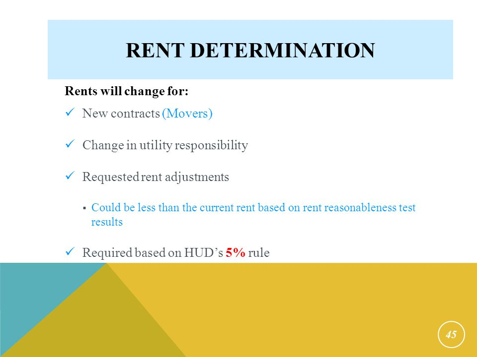 RENT DETERMINATION Rents will change for: New contracts (Movers) Change in utility responsibility Requested rent adjustments  Could be less than the